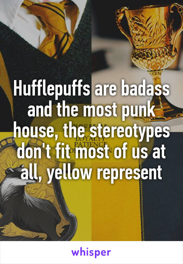 Hufflepuffs are badass and the most punk house, the stereotypes don't fit most of us at all, yellow represent