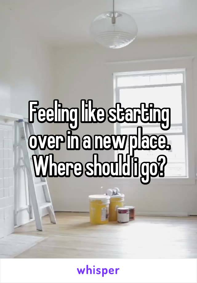 Feeling like starting over in a new place. Where should i go?