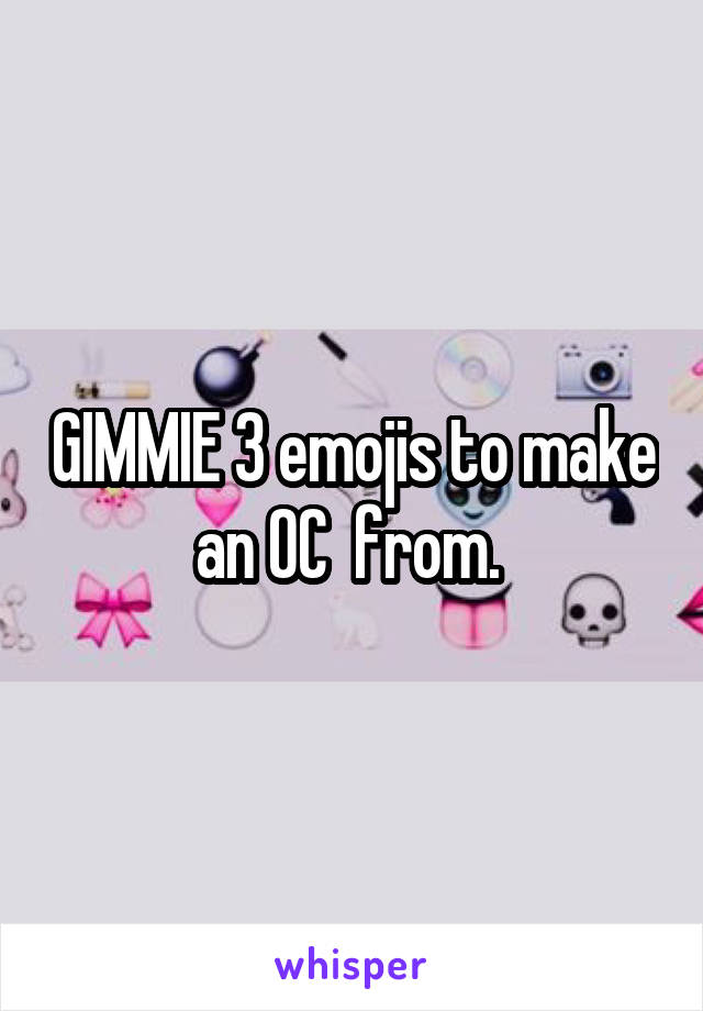 GIMMIE 3 emojis to make an OC  from.