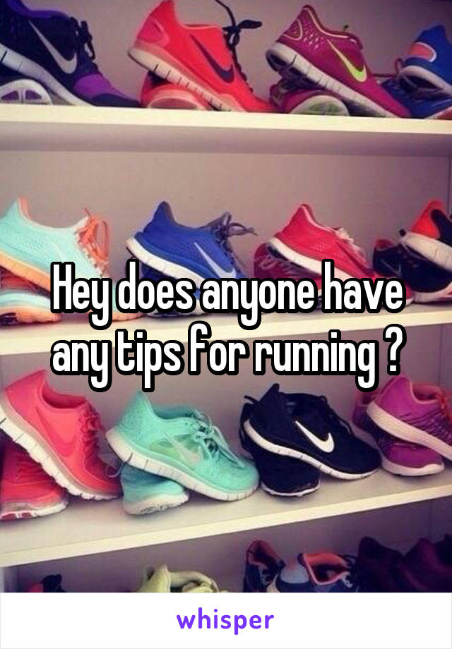 Hey does anyone have any tips for running ?