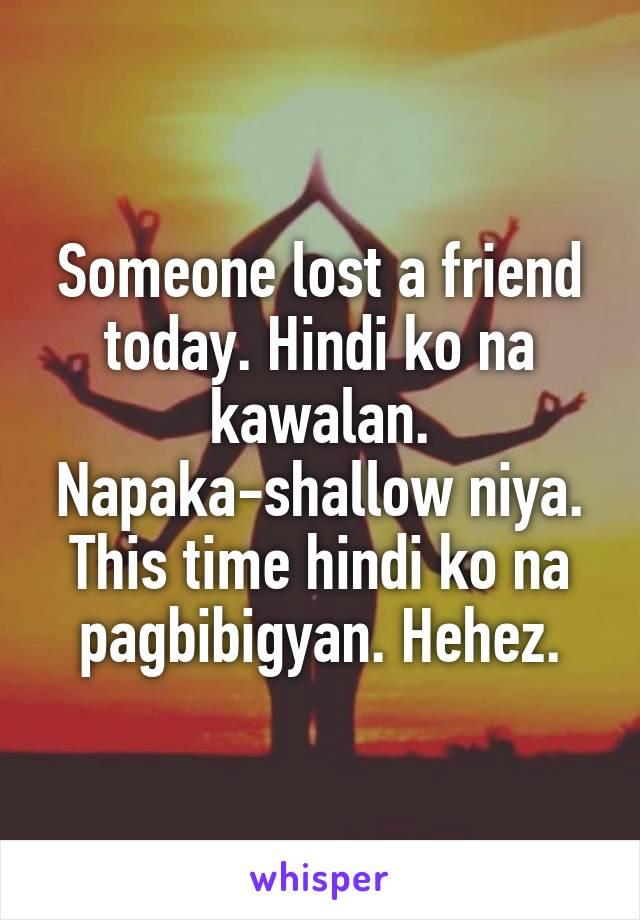 Someone lost a friend today. Hindi ko na kawalan. Napaka-shallow niya. This time hindi ko na pagbibigyan. Hehez.