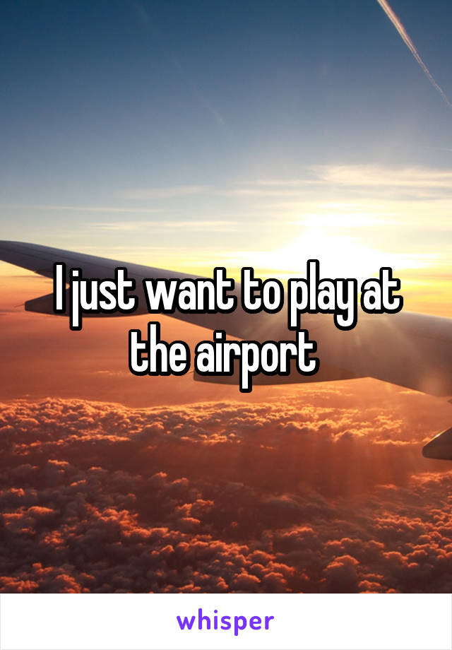 I just want to play at the airport