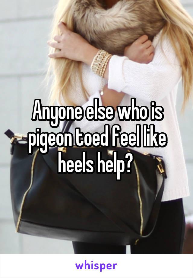 Anyone else who is pigeon toed feel like heels help?