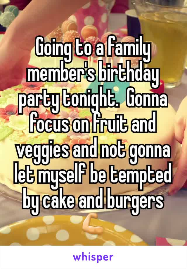 Going to a family member's birthday party tonight.  Gonna focus on fruit and veggies and not gonna let myself be tempted by cake and burgers💪