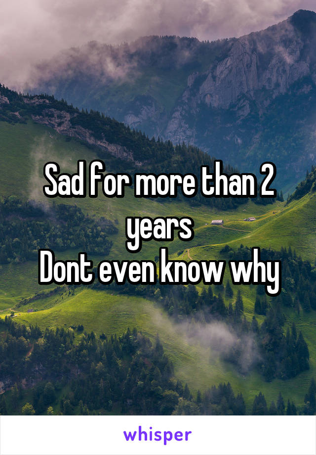 Sad for more than 2 years Dont even know why