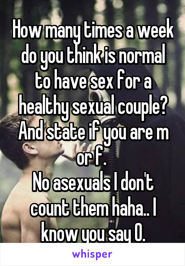 How many times a week do you think is normal to have sex for a healthy sexual couple? And state if you are m or f.  No asexuals I don't count them haha.. I know you say 0.