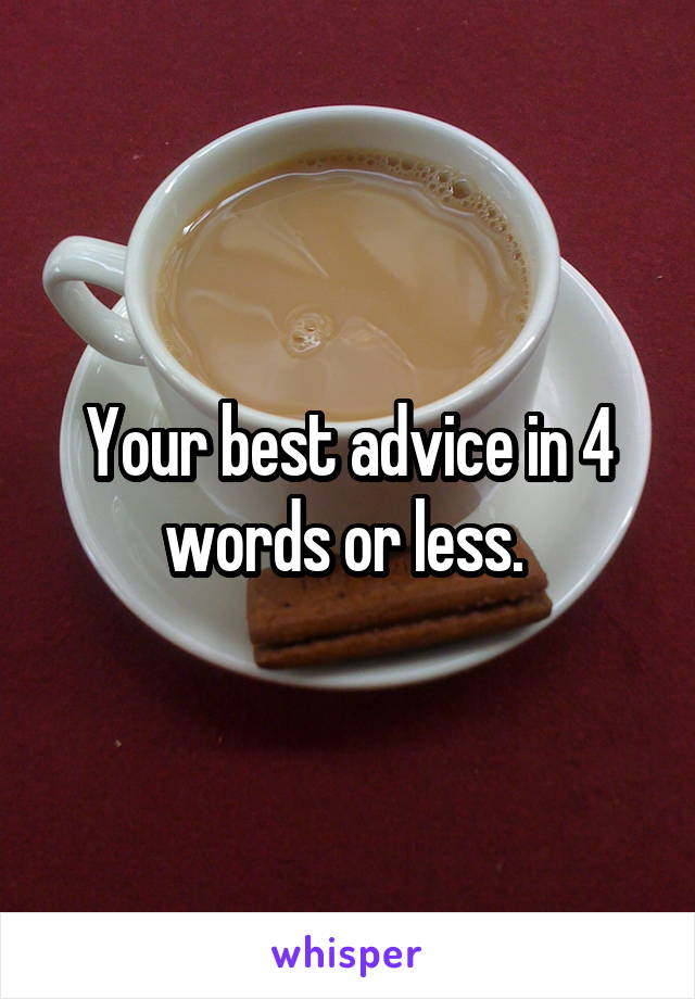 Your best advice in 4 words or less.