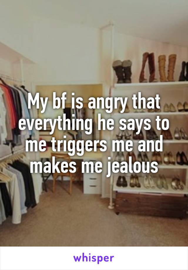 My bf is angry that everything he says to me triggers me and makes me jealous