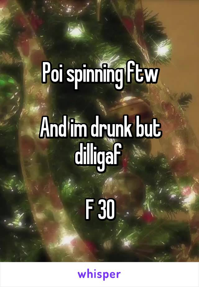 Poi spinning ftw  And im drunk but dilligaf   F 30
