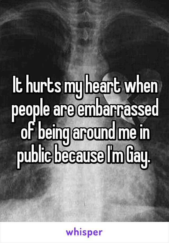 It hurts my heart when people are embarrassed of being around me in public because I'm Gay.