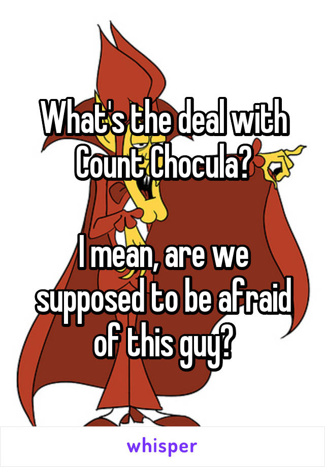 What's the deal with Count Chocula?  I mean, are we supposed to be afraid of this guy?
