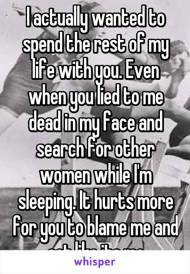 I actually wanted to spend the rest of my life with you. Even when you lied to me dead in my face and search for other women while I'm sleeping. It hurts more for you to blame me and act like its me