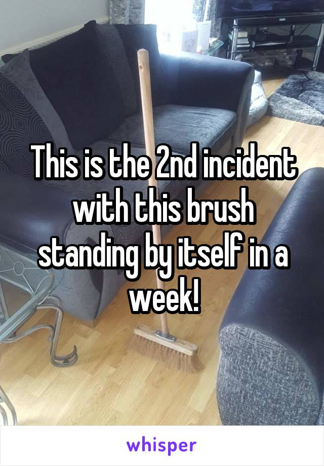 This is the 2nd incident with this brush standing by itself in a week!