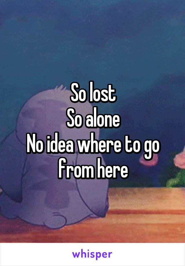 So lost So alone No idea where to go from here