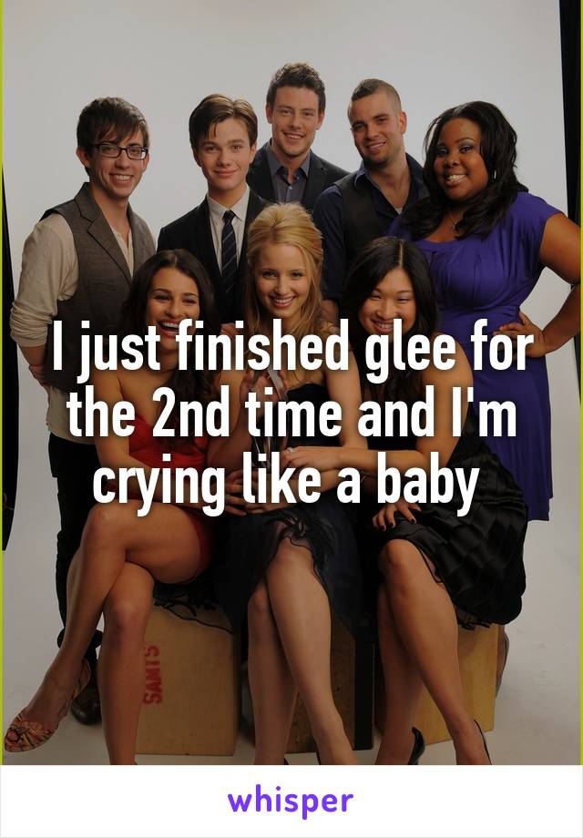 I just finished glee for the 2nd time and I'm crying like a baby