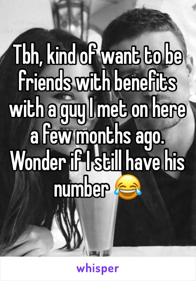 Tbh, kind of want to be friends with benefits with a guy I met on here a few months ago. Wonder if I still have his number 😂