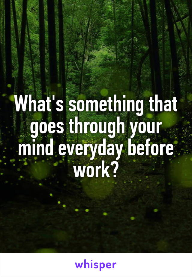 What's something that goes through your mind everyday before work?