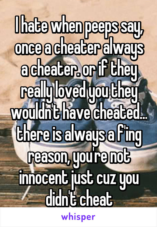I hate when peeps say, once a cheater always a cheater. or if they really loved you they wouldn't have cheated... there is always a f'ing reason, you're not innocent just cuz you didn't cheat