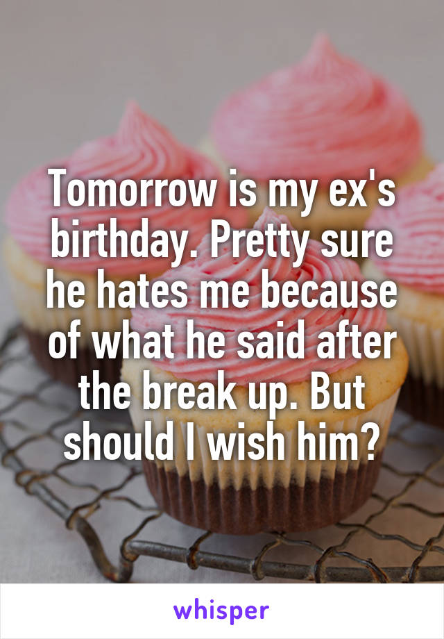 Tomorrow is my ex's birthday. Pretty sure he hates me because of what he said after the break up. But should I wish him?