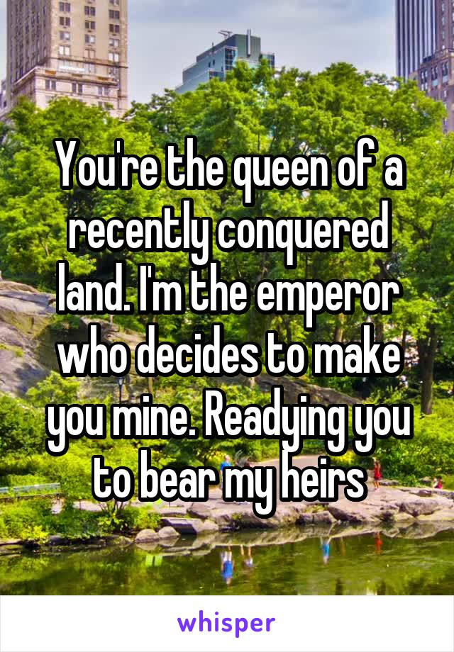 You're the queen of a recently conquered land. I'm the emperor who decides to make you mine. Readying you to bear my heirs