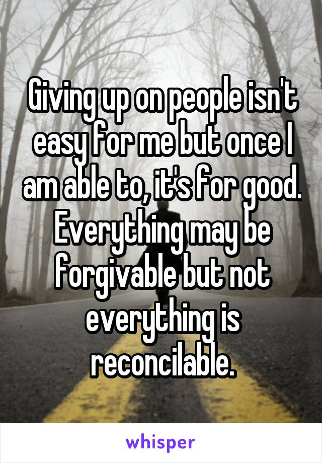 Giving up on people isn't easy for me but once I am able to, it's for good. Everything may be forgivable but not everything is reconcilable.