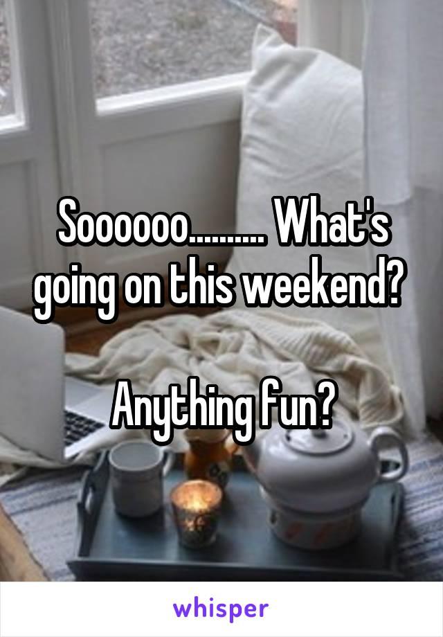 Soooooo.......... What's going on this weekend?   Anything fun?