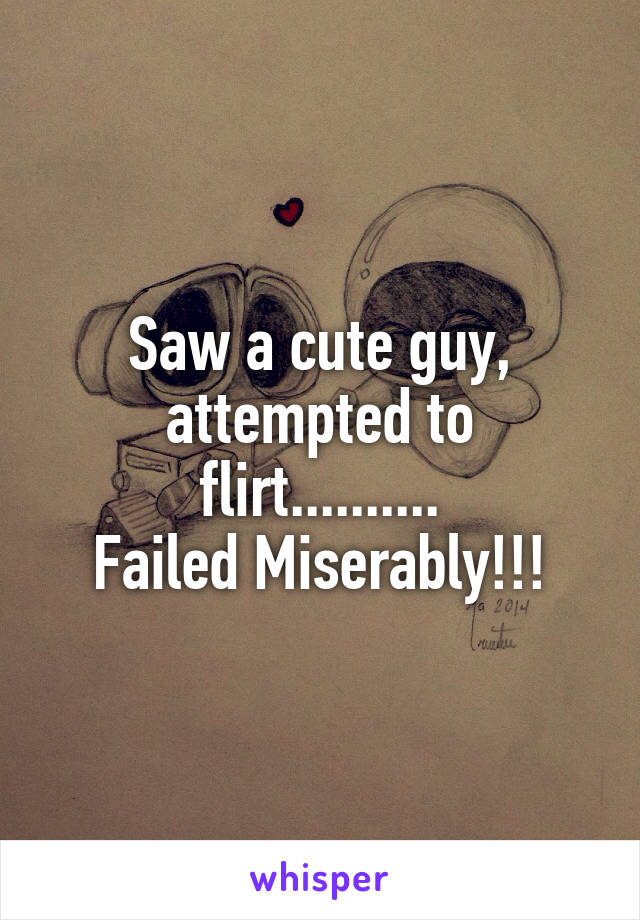 Saw a cute guy, attempted to flirt.......... Failed Miserably!!!