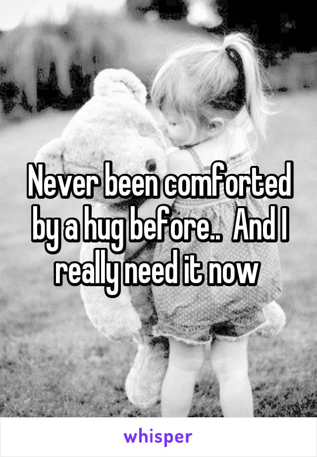 Never been comforted by a hug before..  And I really need it now