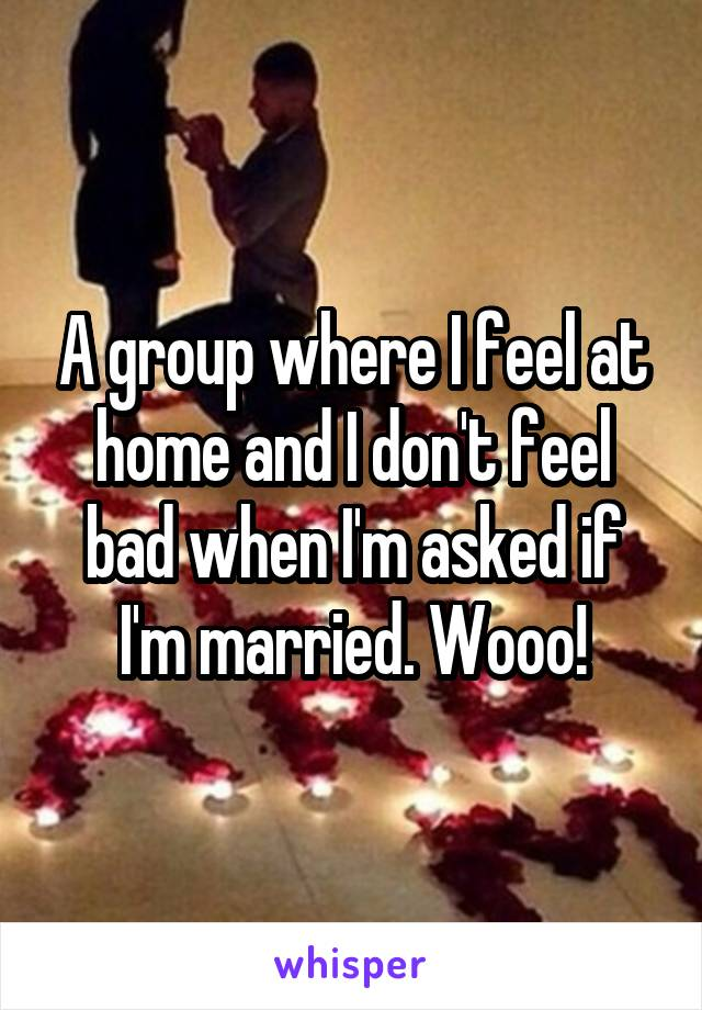 A group where I feel at home and I don't feel bad when I'm asked if I'm married. Wooo!