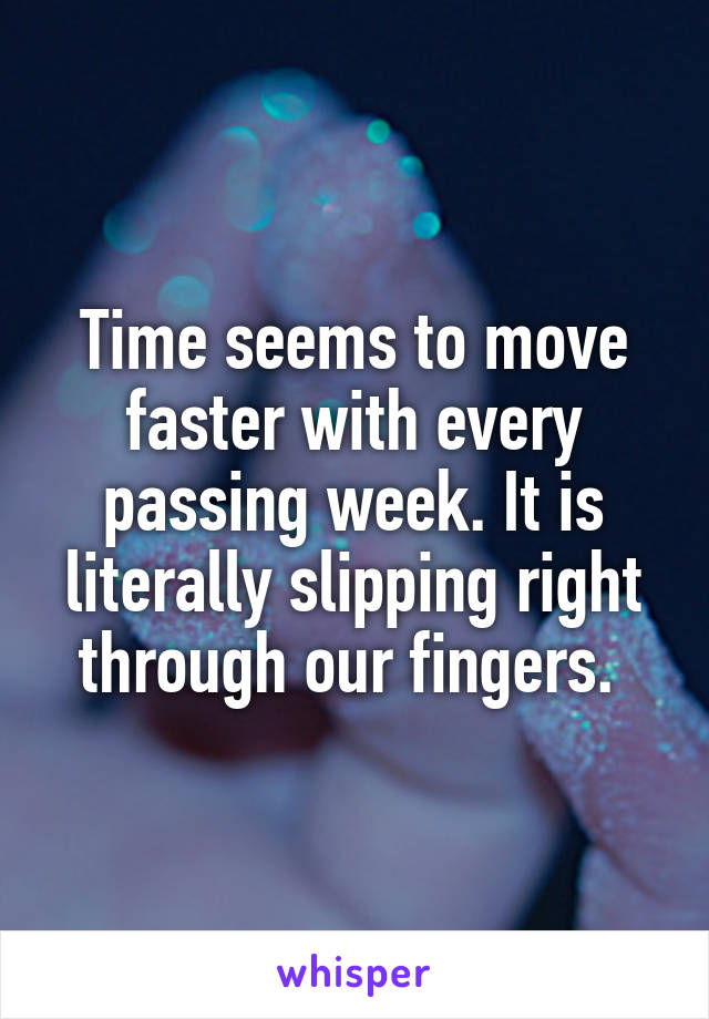 Time seems to move faster with every passing week. It is literally slipping right through our fingers.