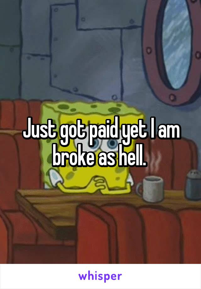 Just got paid yet I am broke as hell.