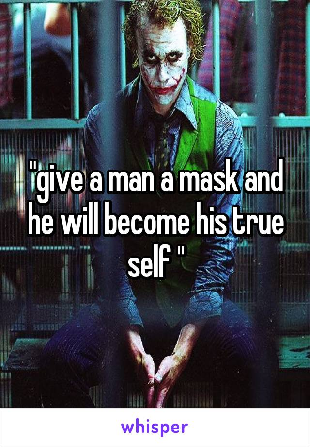 """""""give a man a mask and he will become his true self """""""
