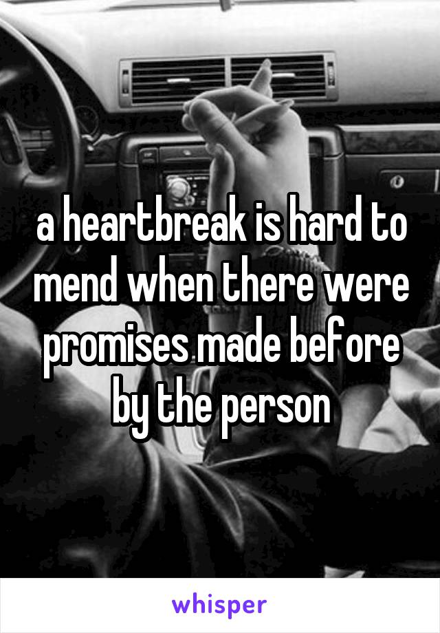 a heartbreak is hard to mend when there were promises made before by the person