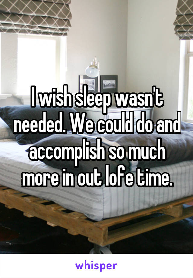 I wish sleep wasn't needed. We could do and accomplish so much more in out lofe time.