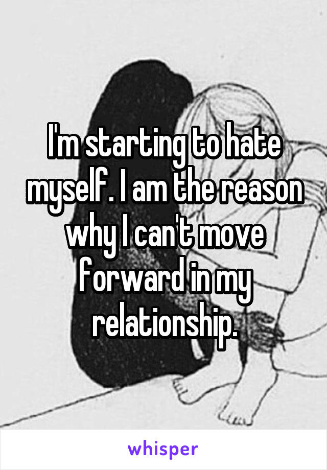 I'm starting to hate myself. I am the reason why I can't move forward in my relationship.