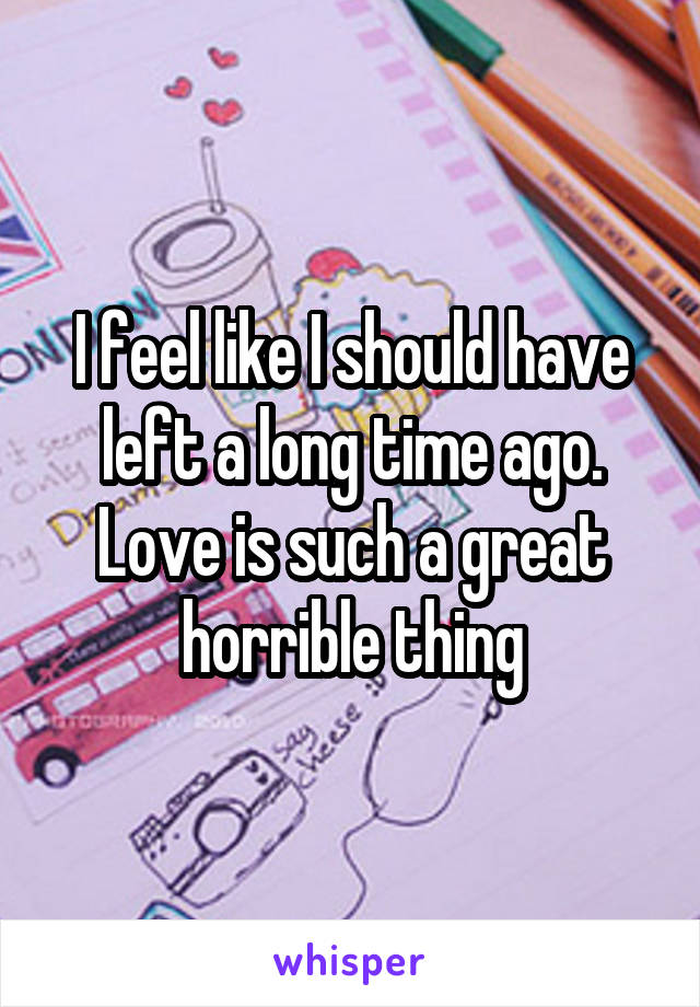 I feel like I should have left a long time ago. Love is such a great horrible thing