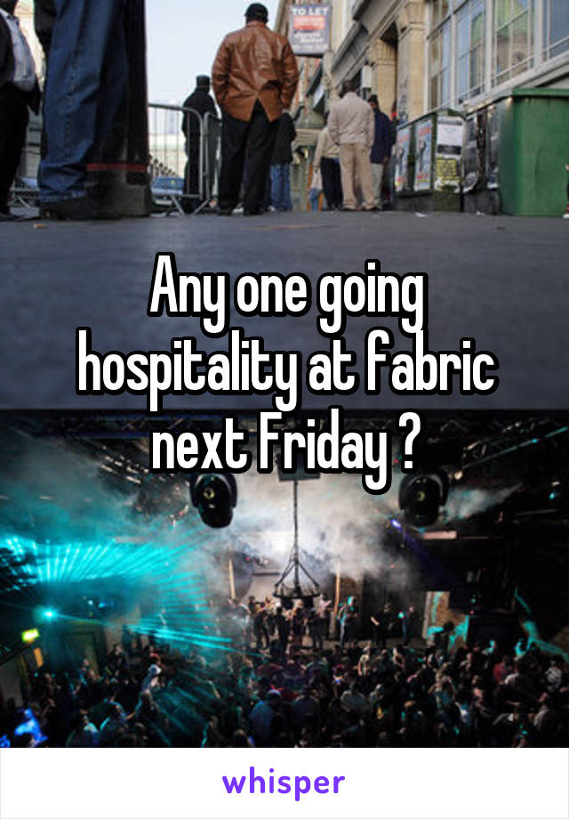 Any one going hospitality at fabric next Friday ?