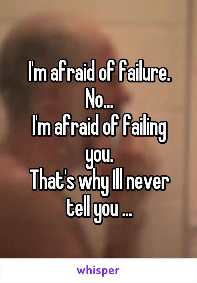 I'm afraid of failure. No... I'm afraid of failing you. That's why Ill never tell you ...