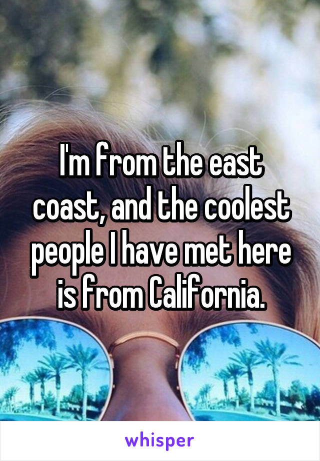 I'm from the east coast, and the coolest people I have met here is from California.