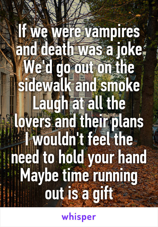 If we were vampires and death was a joke We'd go out on the sidewalk and smoke Laugh at all the lovers and their plans I wouldn't feel the need to hold your hand Maybe time running out is a gift