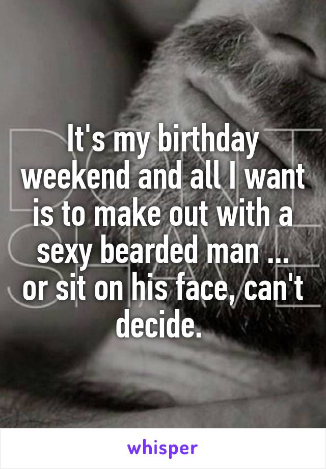 It's my birthday weekend and all I want is to make out with a sexy bearded man ... or sit on his face, can't decide.