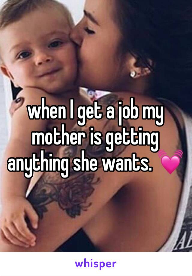 when I get a job my mother is getting anything she wants. 💓