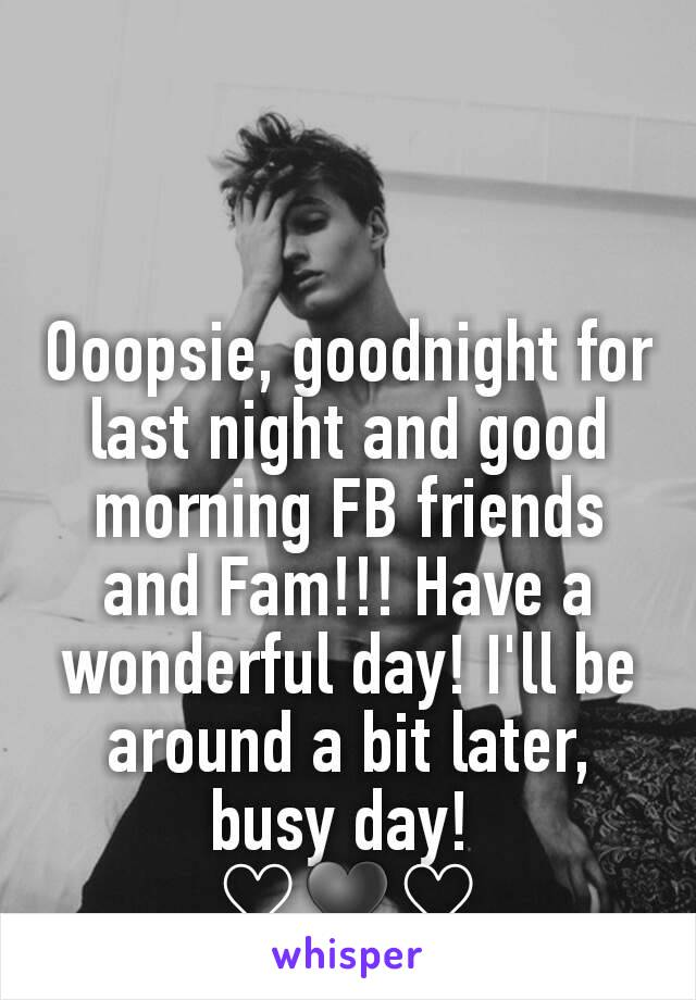 Ooopsie, goodnight for last night and good morning FB friends and Fam!!! Have a wonderful day! I'll be around a bit later, busy day!  ♡♥♡