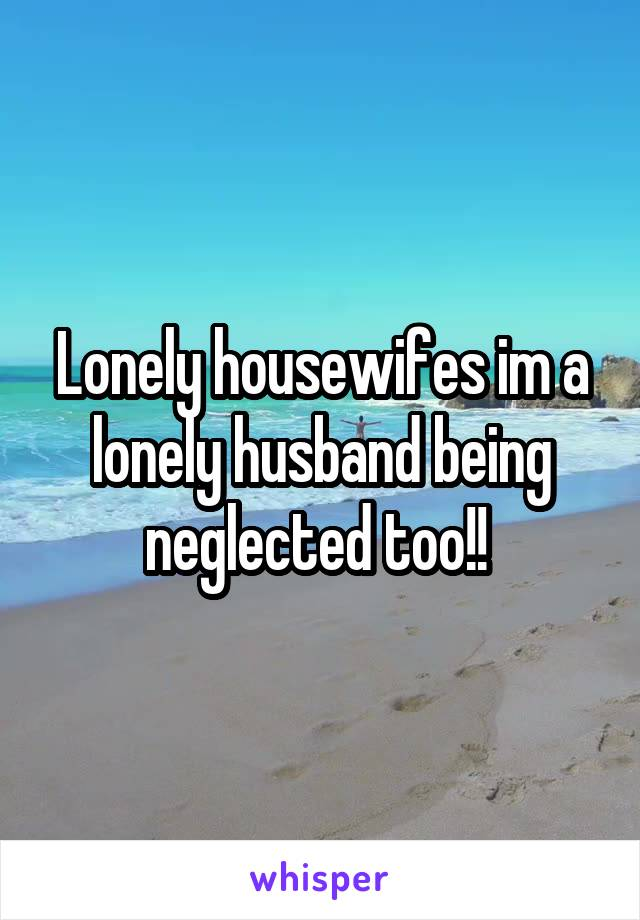 Lonely housewifes im a lonely husband being neglected too!!