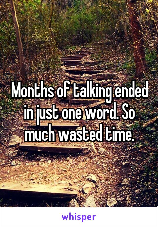 Months of talking ended in just one word. So much wasted time.