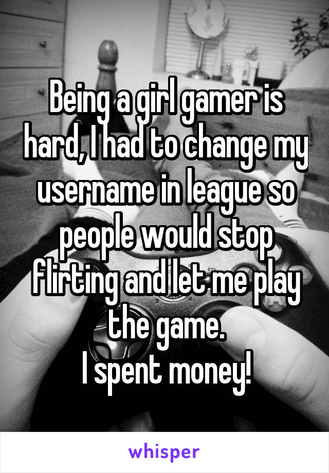 Being a girl gamer is hard, I had to change my username in league so people would stop flirting and let me play the game. I spent money!