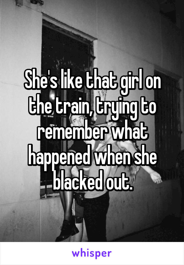 She's like that girl on the train, trying to remember what happened when she blacked out.