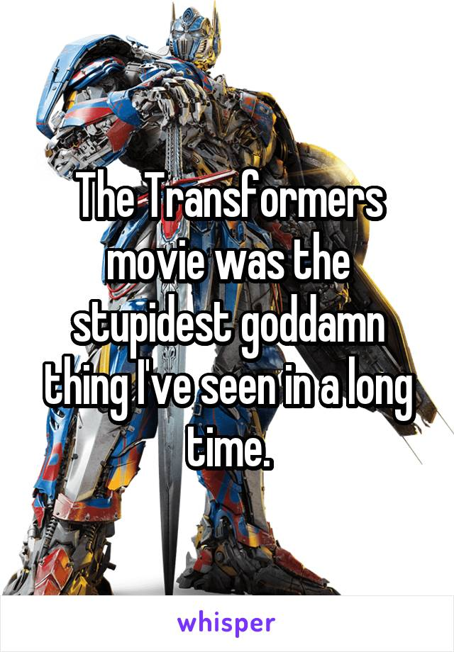 The Transformers movie was the stupidest goddamn thing I've seen in a long time.