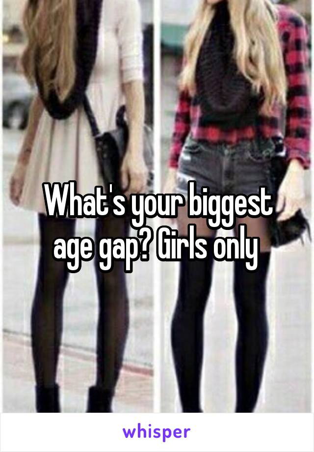 What's your biggest age gap? Girls only
