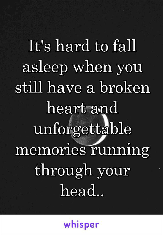 It's hard to fall asleep when you still have a broken heart and unforgettable memories running through your head..